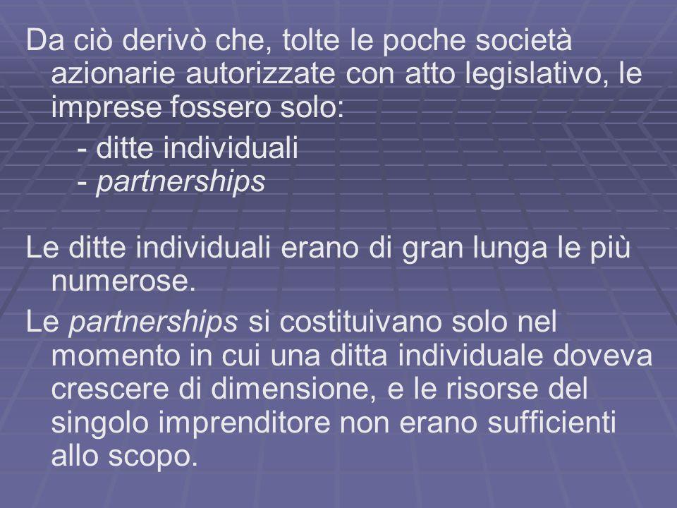 Da ciò derivò che, tolte le poche società azionarie autorizzate con atto legislativo, le imprese fossero solo: - ditte individuali - partnerships Le d