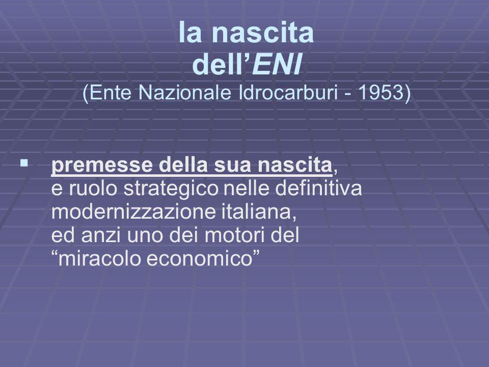 la nascita dellENI (Ente Nazionale Idrocarburi - 1953) premesse della sua nascita, e ruolo strategico nelle definitiva modernizzazione italiana, ed anzi uno dei motori del miracolo economico