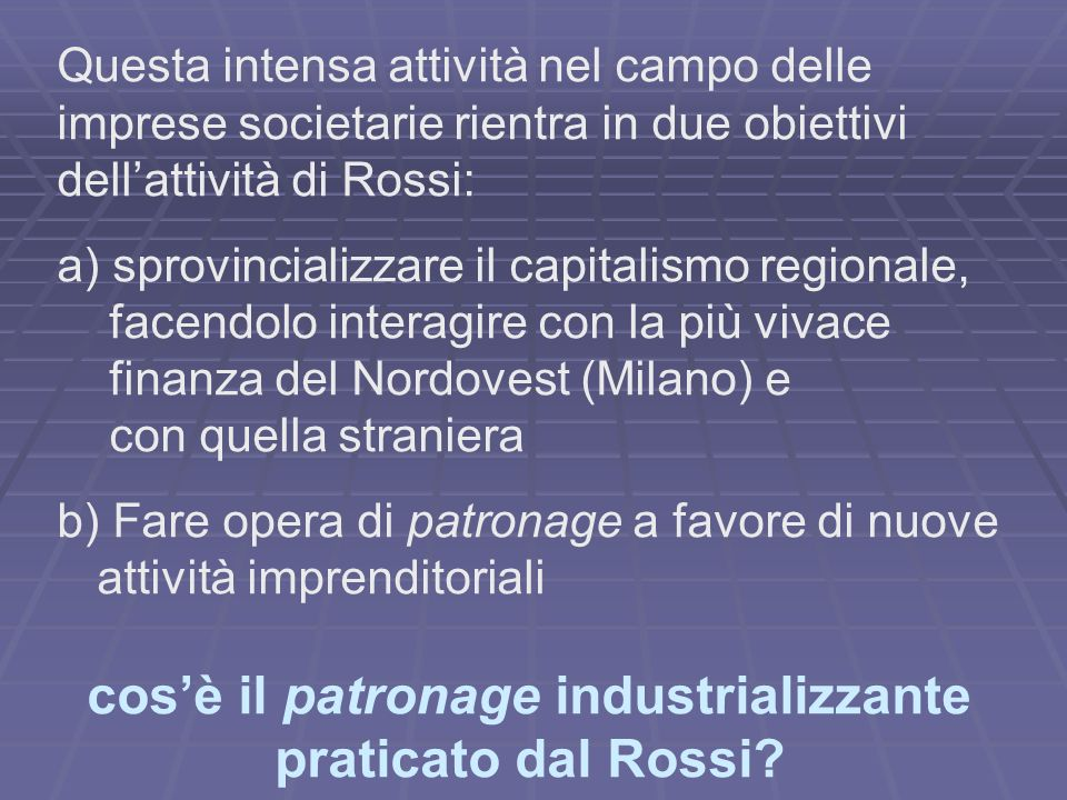 Questa intensa attività nel campo delle imprese societarie rientra in due obiettivi dellattività di Rossi: a) sprovincializzare il capitalismo regiona