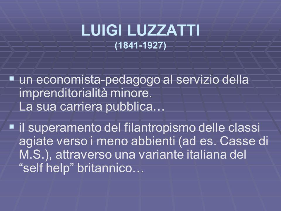 LUIGI LUZZATTI (1841-1927) un economista-pedagogo al servizio della imprenditorialità minore. La sua carriera pubblica… il superamento del filantropis