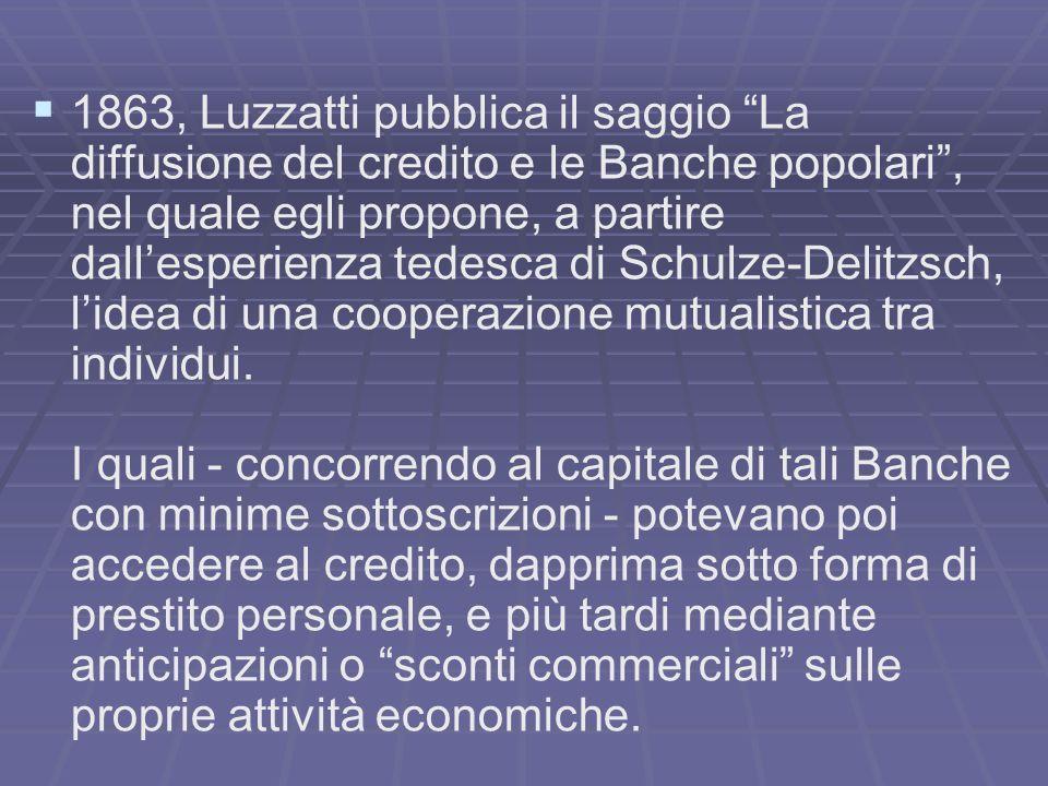 1863, Luzzatti pubblica il saggio La diffusione del credito e le Banche popolari, nel quale egli propone, a partire dallesperienza tedesca di Schulze-