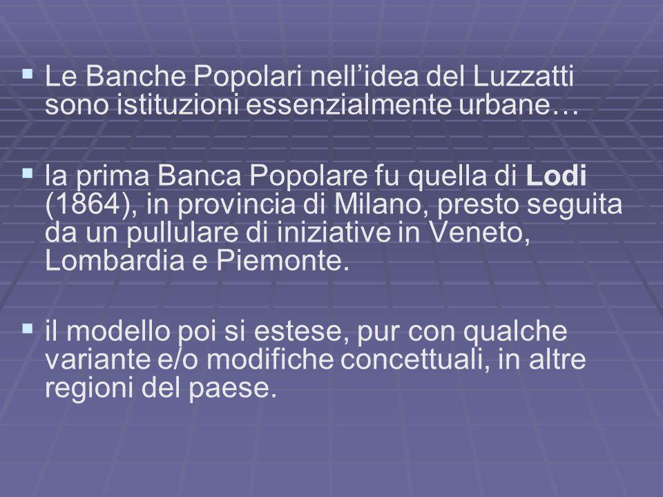 Le Banche Popolari nellidea del Luzzatti sono istituzioni essenzialmente urbane… la prima Banca Popolare fu quella di Lodi (1864), in provincia di Mil