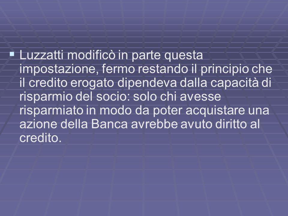 Luzzatti modificò in parte questa impostazione, fermo restando il principio che il credito erogato dipendeva dalla capacità di risparmio del socio: so
