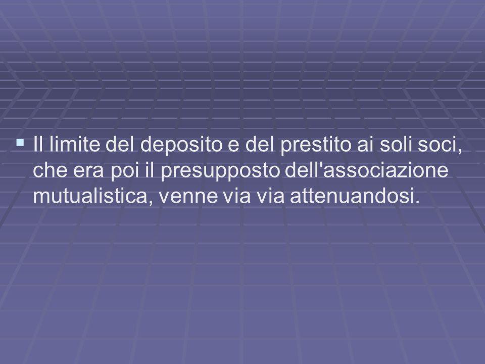 Il limite del deposito e del prestito ai soli soci, che era poi il presupposto dell'associazione mutualistica, venne via via attenuandosi.