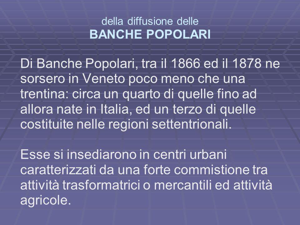 della diffusione delle BANCHE POPOLARI Di Banche Popolari, tra il 1866 ed il 1878 ne sorsero in Veneto poco meno che una trentina: circa un quarto di