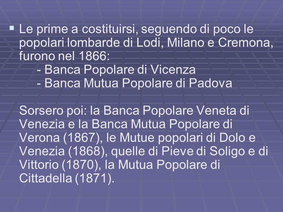 Le prime a costituirsi, seguendo di poco le popolari lombarde di Lodi, Milano e Cremona, furono nel 1866: - Banca Popolare di Vicenza - Banca Mutua Po