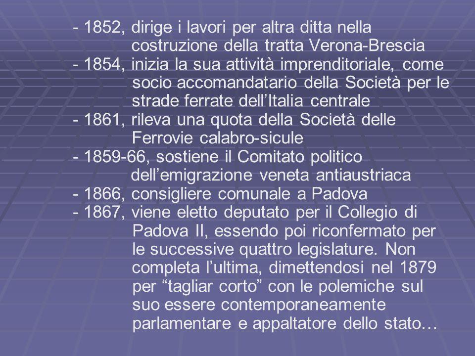 - 1852, dirige i lavori per altra ditta nella costruzione della tratta Verona-Brescia - 1854, inizia la sua attività imprenditoriale, come socio accom