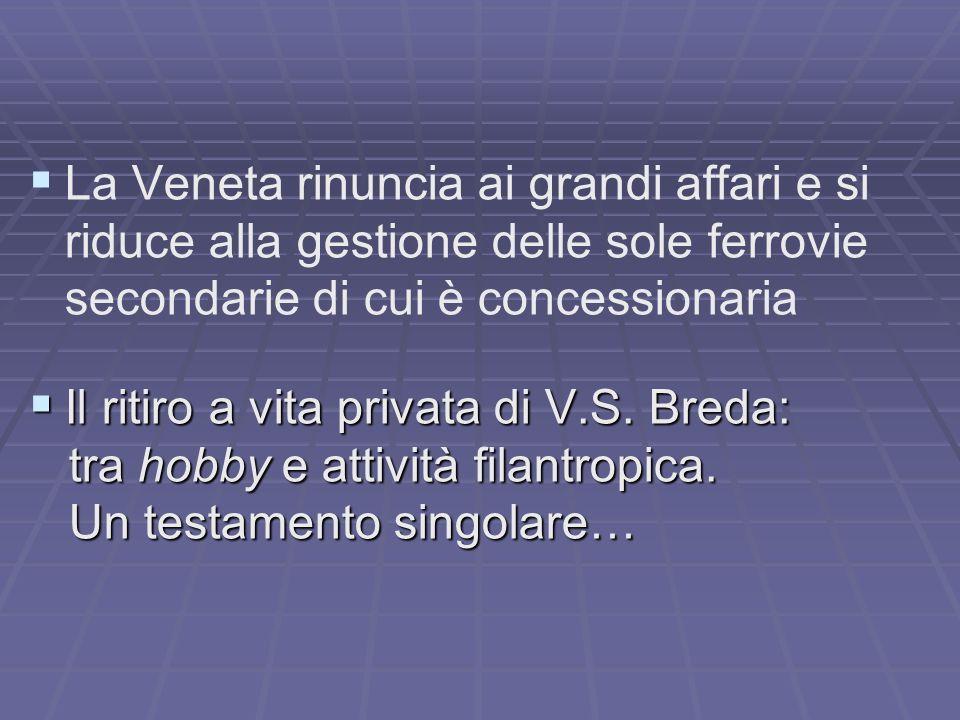La Veneta rinuncia ai grandi affari e si riduce alla gestione delle sole ferrovie secondarie di cui è concessionaria Il ritiro a vita privata di V.S.