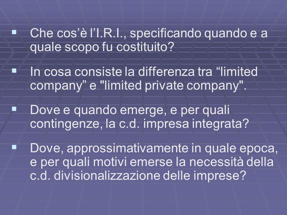 Che cosè lI.R.I., specificando quando e a quale scopo fu costituito? In cosa consiste la differenza tra limited company e