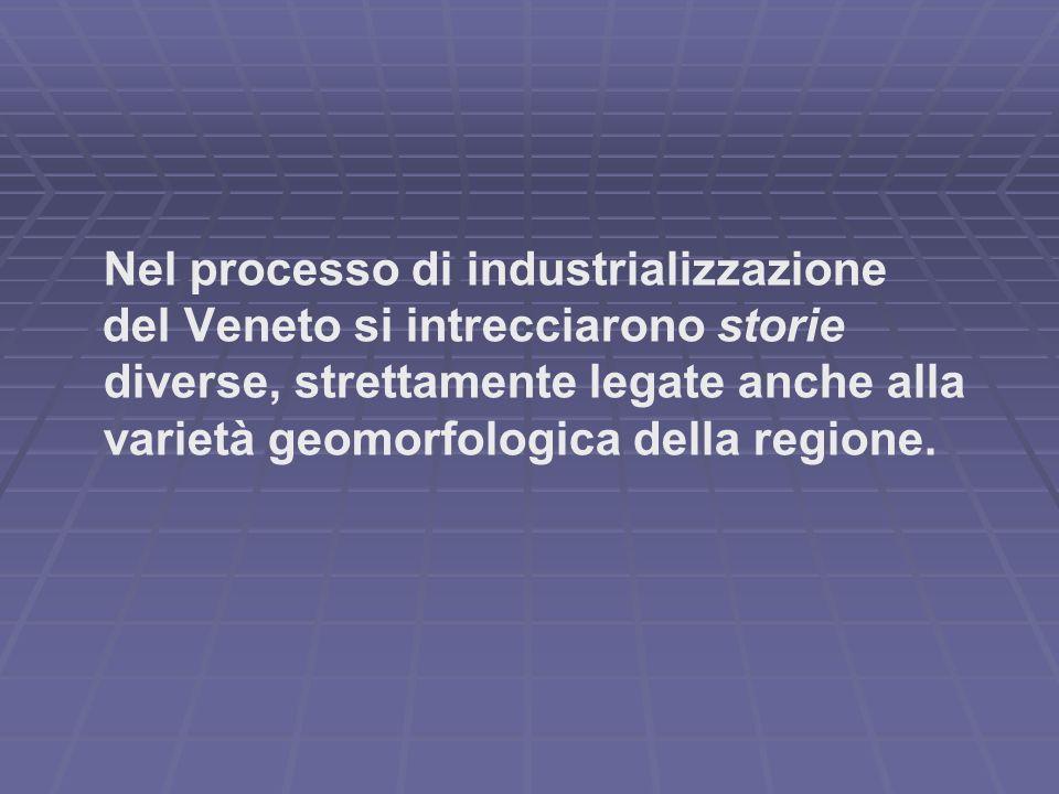 Nel processo di industrializzazione del Veneto si intrecciarono storie diverse, strettamente legate anche alla varietà geomorfologica della regione.