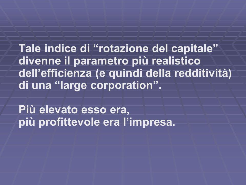 Tale indice di rotazione del capitale divenne il parametro più realistico dellefficienza (e quindi della redditività) di una large corporation. Più el