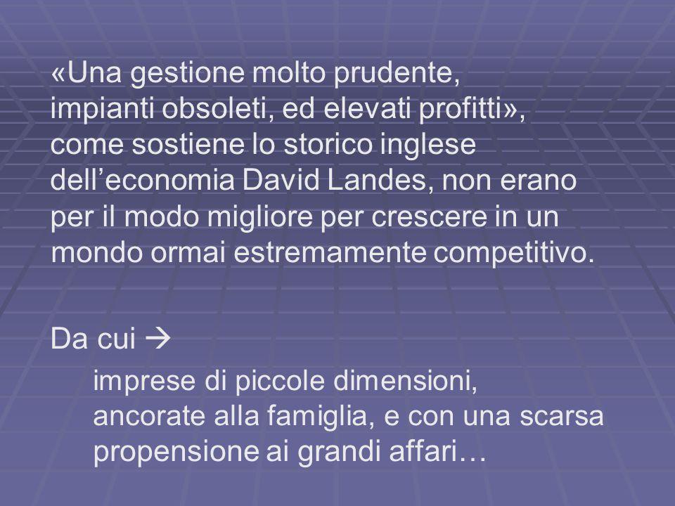 «Una gestione molto prudente, impianti obsoleti, ed elevati profitti», come sostiene lo storico inglese delleconomia David Landes, non erano per il modo migliore per crescere in un mondo ormai estremamente competitivo.