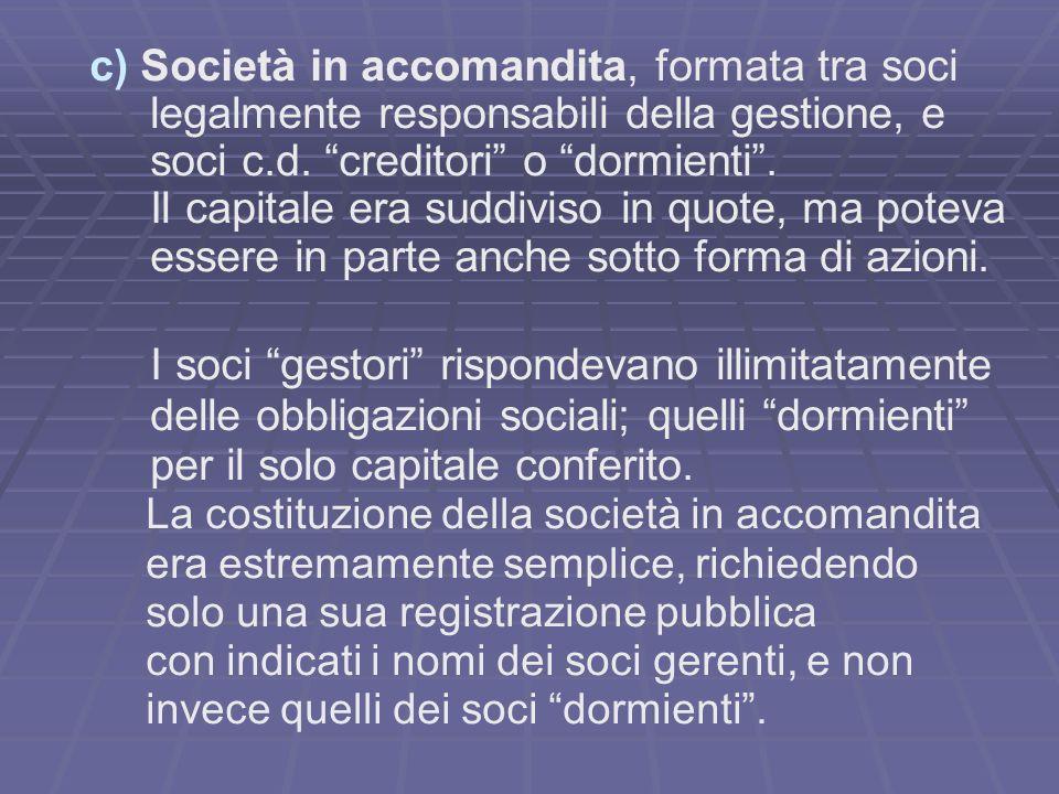 c) Società in accomandita, formata tra soci legalmente responsabili della gestione, e soci c.d. creditori o dormienti. Il capitale era suddiviso in qu