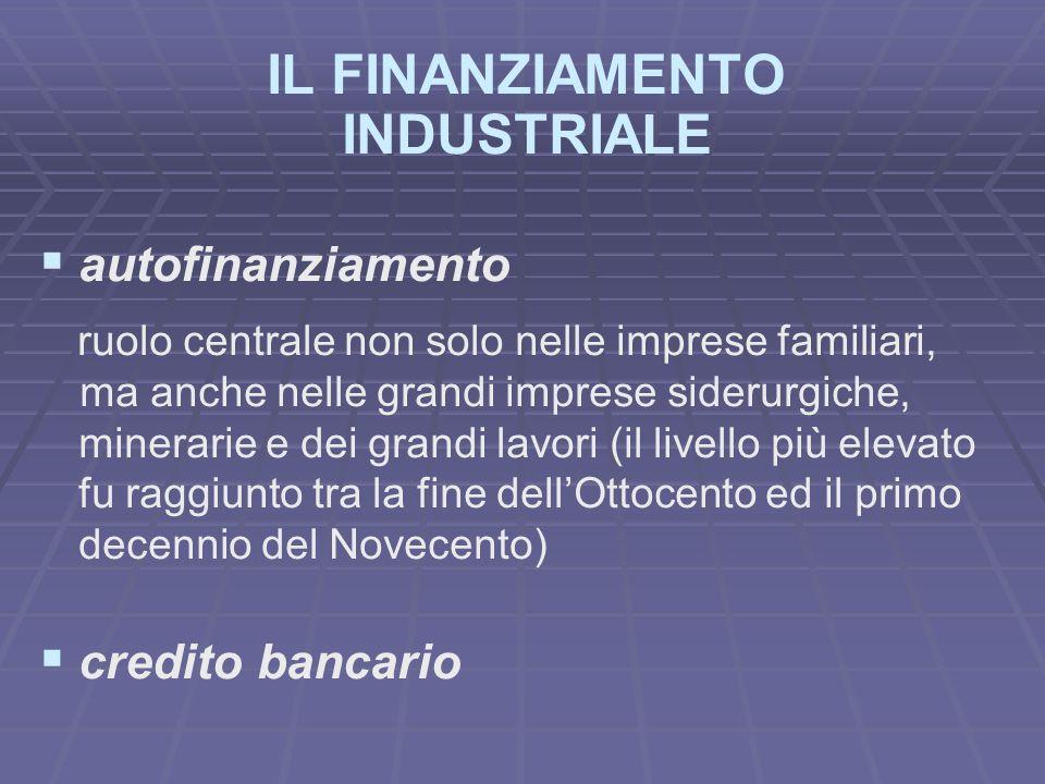 IL FINANZIAMENTO INDUSTRIALE autofinanziamento ruolo centrale non solo nelle imprese familiari, ma anche nelle grandi imprese siderurgiche, minerarie
