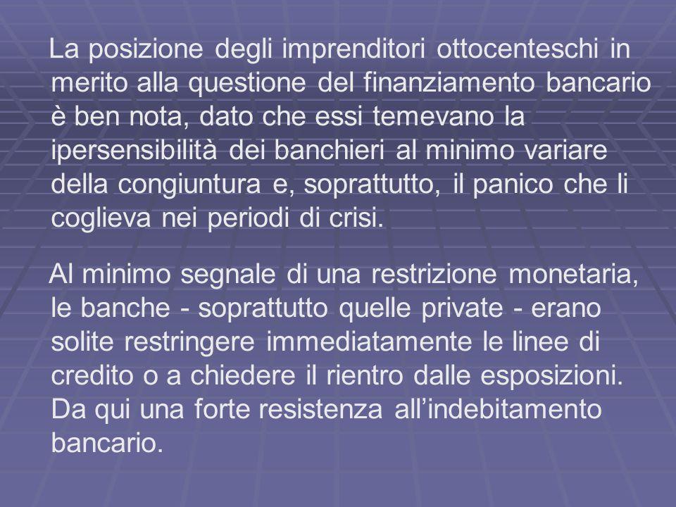 La posizione degli imprenditori ottocenteschi in merito alla questione del finanziamento bancario è ben nota, dato che essi temevano la ipersensibilità dei banchieri al minimo variare della congiuntura e, soprattutto, il panico che li coglieva nei periodi di crisi.