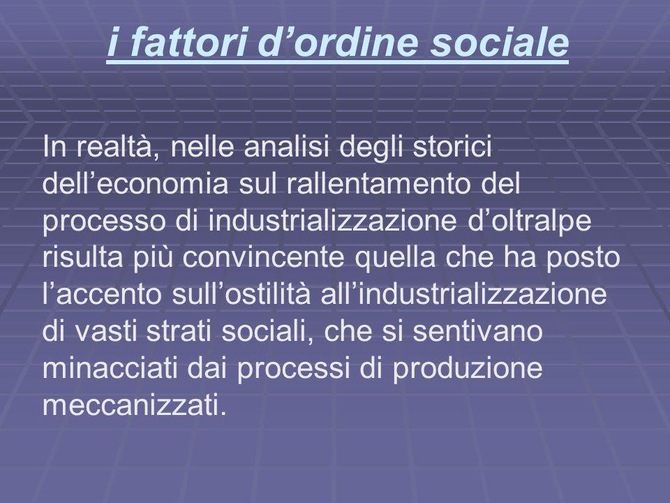 i fattori dordine sociale In realtà, nelle analisi degli storici delleconomia sul rallentamento del processo di industrializzazione doltralpe risulta