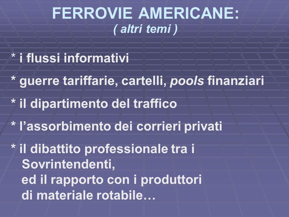FERROVIE AMERICANE: ( altri temi ) * i flussi informativi * guerre tariffarie, cartelli, pools finanziari * il dipartimento del traffico * lassorbimento dei corrieri privati * il dibattito professionale tra i Sovrintendenti, ed il rapporto con i produttori di materiale rotabile…