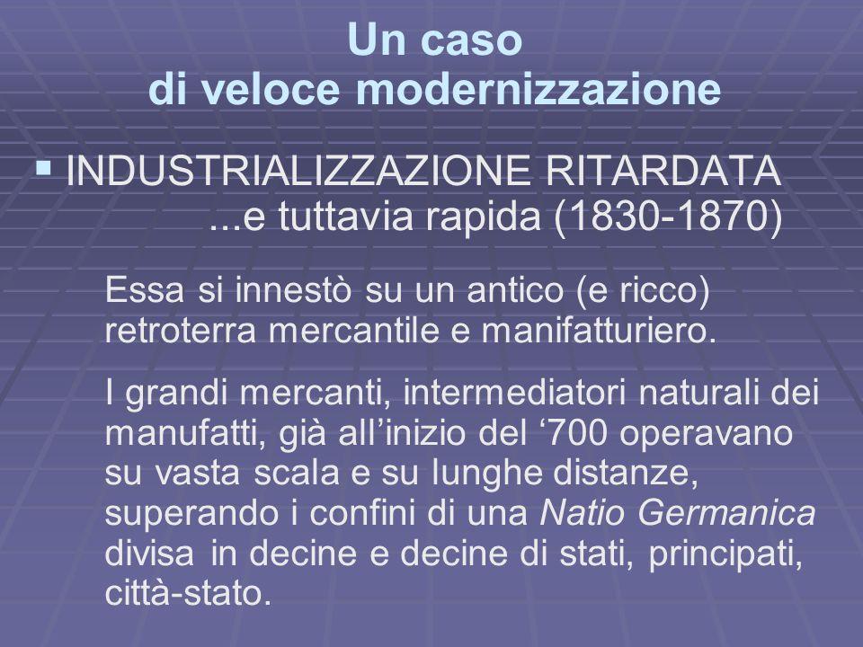 Un caso di veloce modernizzazione INDUSTRIALIZZAZIONE RITARDATA...e tuttavia rapida (1830-1870) Essa si innestò su un antico (e ricco) retroterra mercantile e manifatturiero.