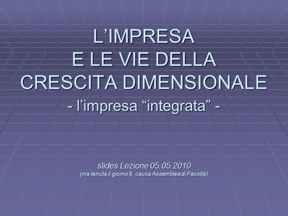 L LIMPRESA E LE VIE DELLA CRESCITA DIMENSIONALE - limpresa integrata - slides Lezione 05.05.2010 (ma tenuta il giorno 6, causa Assemblea di Facoltà)