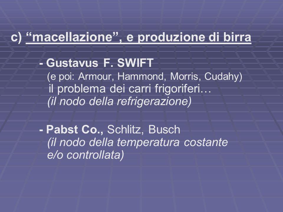 c) macellazione, e produzione di birra - Gustavus F. SWIFT (e poi: Armour, Hammond, Morris, Cudahy) il problema dei carri frigoriferi… (il nodo della