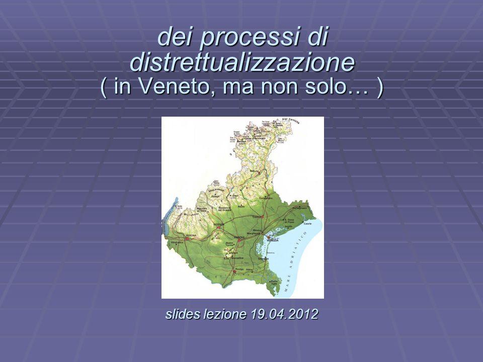 dei processi di distrettualizzazione ( in Veneto, ma non solo… ) slides lezione 19.04.2012 dei processi di distrettualizzazione ( in Veneto, ma non so