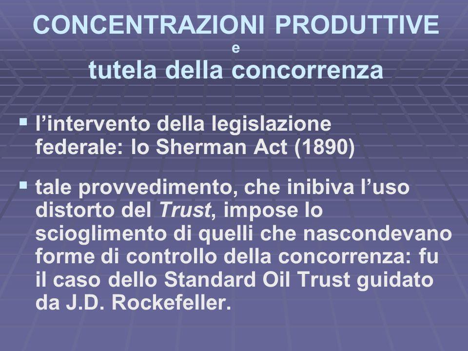 CONCENTRAZIONI PRODUTTIVE e tutela della concorrenza lintervento della legislazione federale: lo Sherman Act (1890) tale provvedimento, che inibiva luso distorto del Trust, impose lo scioglimento di quelli che nascondevano forme di controllo della concorrenza: fu il caso dello Standard Oil Trust guidato da J.D.