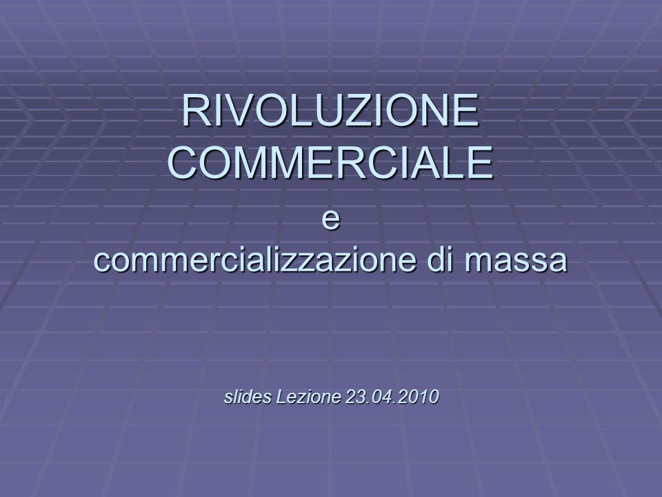 L RIVOLUZIONE COMMERCIALE e commercializzazione di massa slides Lezione 23.04.2010