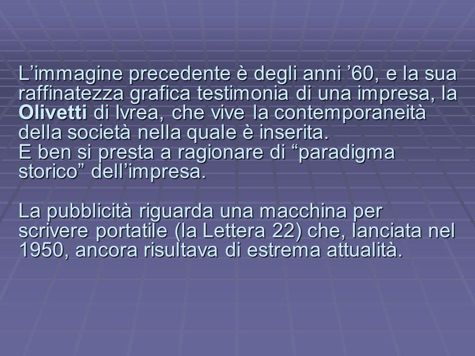 Limmagine precedente è degli anni 60, e la sua raffinatezza grafica testimonia di una impresa, la Olivetti di Ivrea, che vive la contemporaneità della società nella quale è inserita.