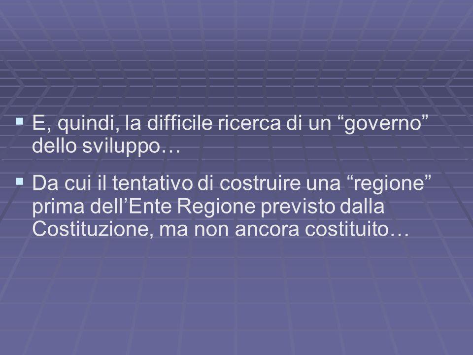 E, quindi, la difficile ricerca di un governo dello sviluppo… Da cui il tentativo di costruire una regione prima dellEnte Regione previsto dalla Costi