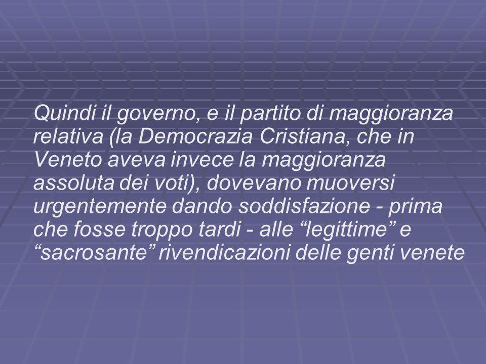 Quindi il governo, e il partito di maggioranza relativa (la Democrazia Cristiana, che in Veneto aveva invece la maggioranza assoluta dei voti), doveva