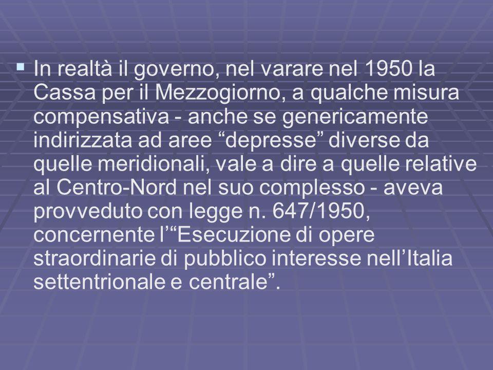In realtà il governo, nel varare nel 1950 la Cassa per il Mezzogiorno, a qualche misura compensativa - anche se genericamente indirizzata ad aree depr