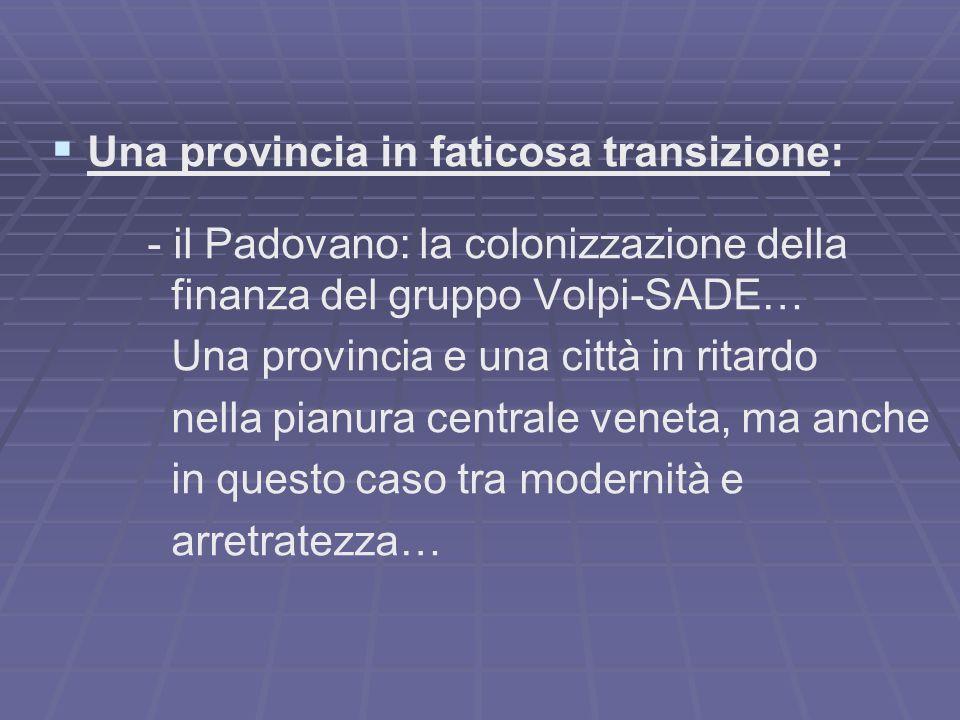 Una provincia in faticosa transizione: - il Padovano: la colonizzazione della finanza del gruppo Volpi-SADE… Una provincia e una città in ritardo nell