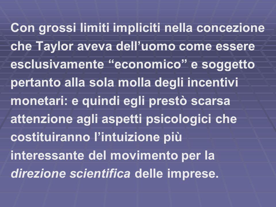 Con grossi limiti impliciti nella concezione che Taylor aveva delluomo come essere esclusivamente economico e soggetto pertanto alla sola molla degli