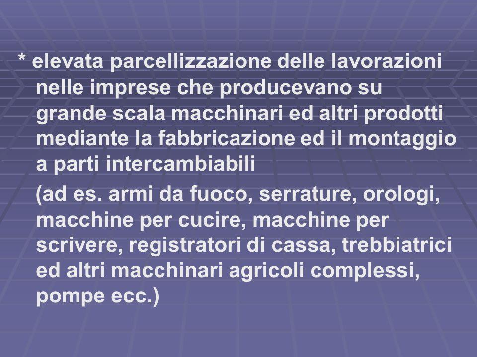 * elevata parcellizzazione delle lavorazioni nelle imprese che producevano su grande scala macchinari ed altri prodotti mediante la fabbricazione ed i