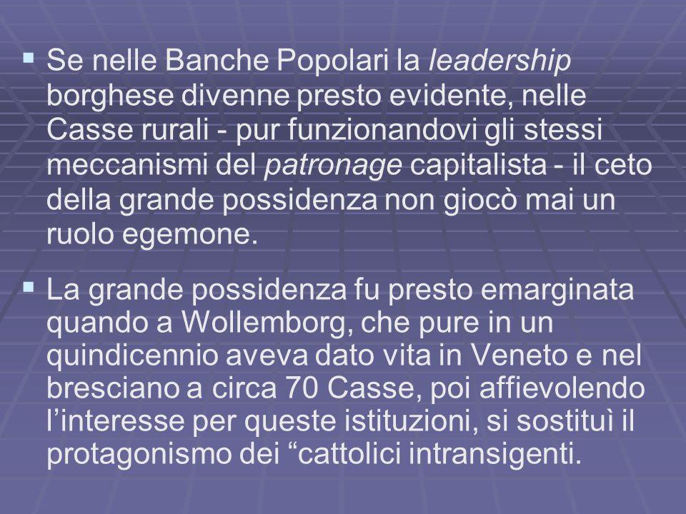 Se nelle Banche Popolari la leadership borghese divenne presto evidente, nelle Casse rurali - pur funzionandovi gli stessi meccanismi del patronage capitalista - il ceto della grande possidenza non giocò mai un ruolo egemone.