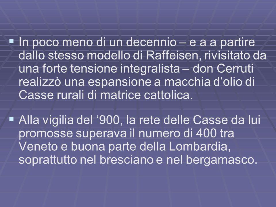 In poco meno di un decennio – e a a partire dallo stesso modello di Raffeisen, rivisitato da una forte tensione integralista – don Cerruti realizzò una espansione a macchia dolio di Casse rurali di matrice cattolica.