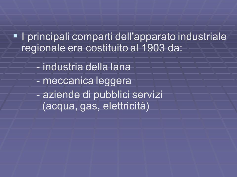 I principali comparti dell apparato industriale regionale era costituito al 1903 da: - industria della lana - meccanica leggera - aziende di pubblici servizi (acqua, gas, elettricità)