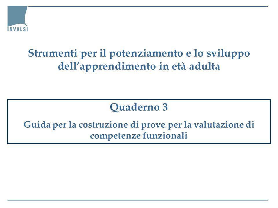 Quaderno 3 Guida per la costruzione di prove per la valutazione di competenze funzionali Strumenti per il potenziamento e lo sviluppo dellapprendimento in età adulta