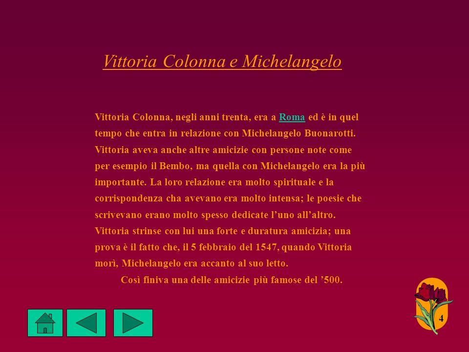 Vittoria Colonna e Michelangelo 4 Vittoria Colonna, negli anni trenta, era a Roma ed è in quel tempo che entra in relazione con Michelangelo Buonarotti.