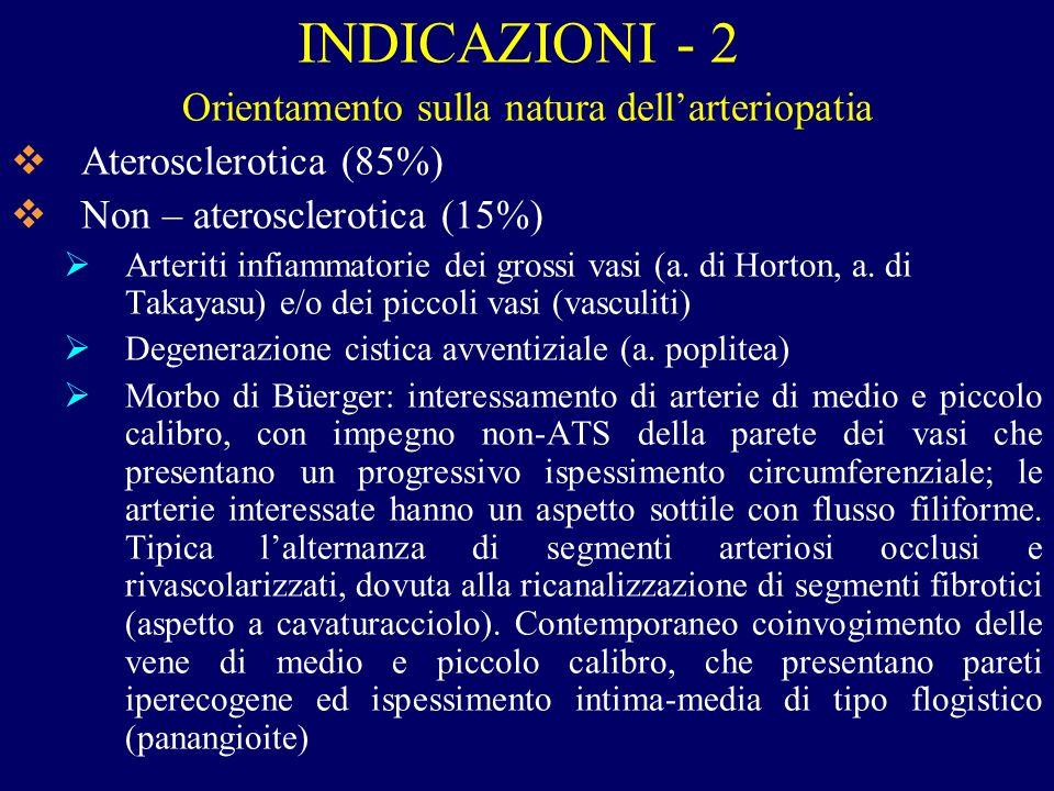 INDICAZIONI - 2 Orientamento sulla natura dellarteriopatia Aterosclerotica (85%) Non – aterosclerotica (15%) Arteriti infiammatorie dei grossi vasi (a