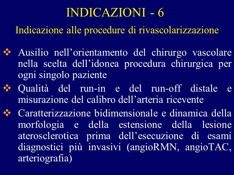 INDICAZIONI - 6 Indicazione alle procedure di rivascolarizzazione Ausilio nellorientamento del chirurgo vascolare nella scelta dellidonea procedura ch