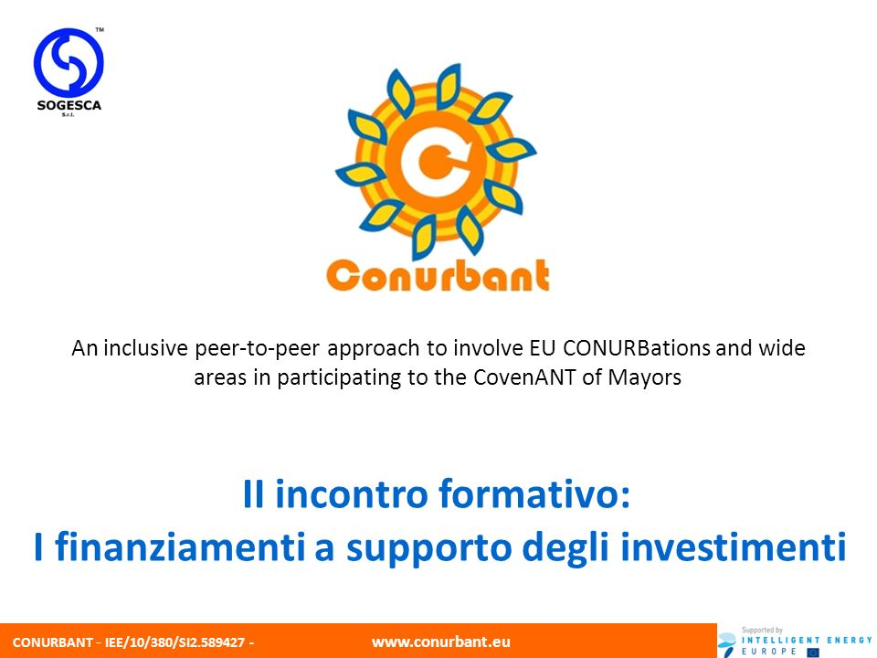 CONURBANT - IEE/10/380/SI2.589427 - www.conurbant.eu An inclusive peer-to-peer approach to involve EU CONURBations and wide areas in participating to the CovenANT of Mayors II incontro formativo: I finanziamenti a supporto degli investimenti