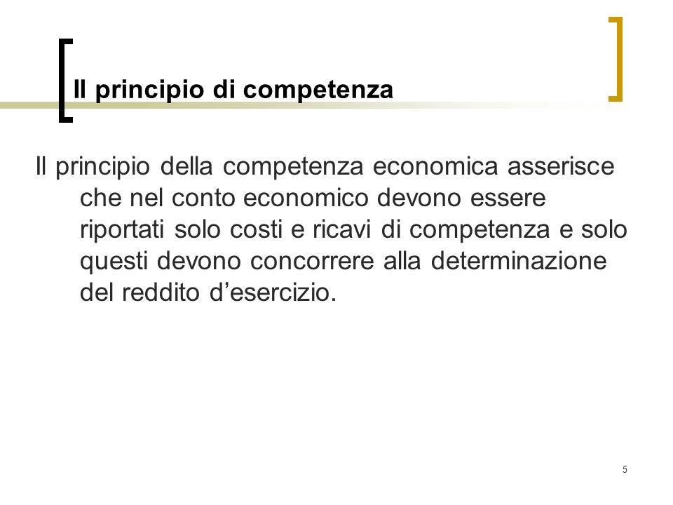5 Il principio di competenza Il principio della competenza economica asserisce che nel conto economico devono essere riportati solo costi e ricavi di