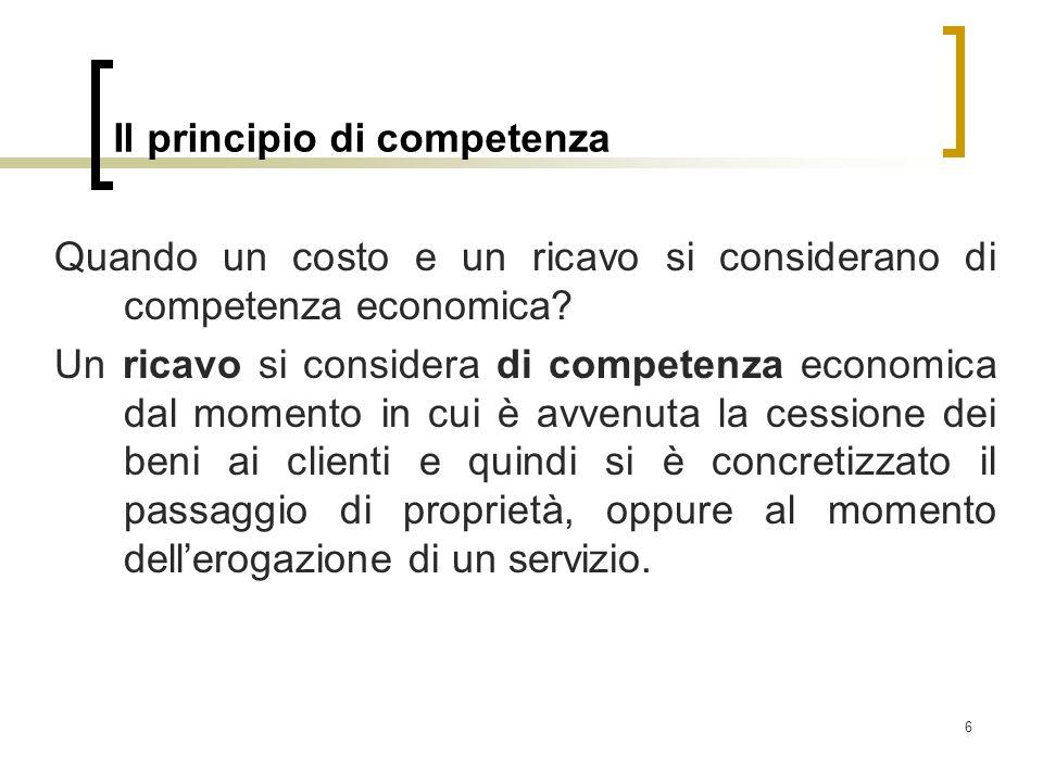 6 Il principio di competenza Quando un costo e un ricavo si considerano di competenza economica? Un ricavo si considera di competenza economica dal mo