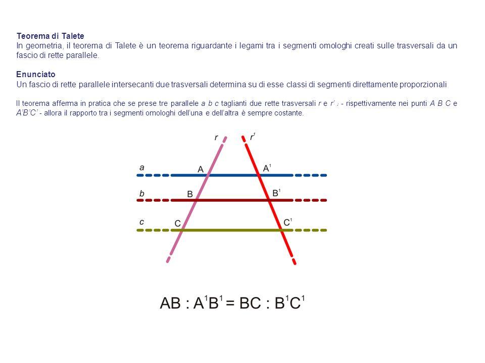 Teorema di Talete In geometria, il teorema di Talete è un teorema riguardante i legami tra i segmenti omologhi creati sulle trasversali da un fascio d
