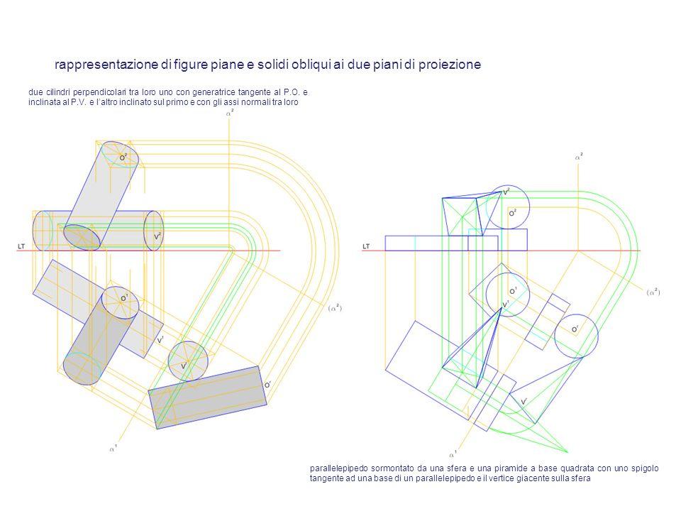 rappresentazione di figure piane e solidi obliqui ai due piani di proiezione due cilindri perpendicolari tra loro uno con generatrice tangente al P.O.