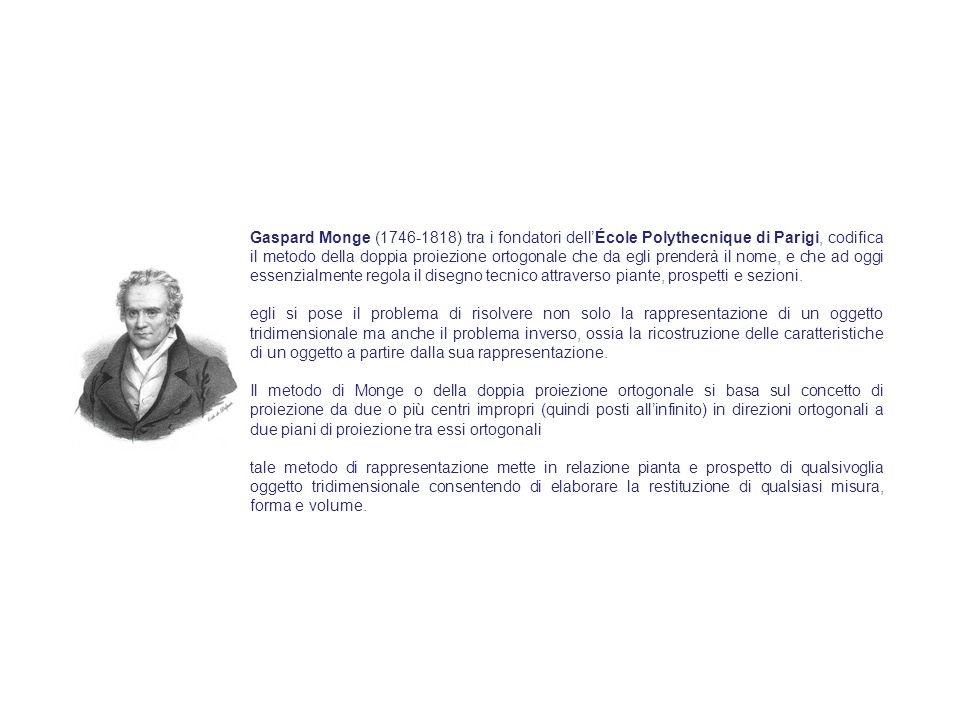 Gaspard Monge (1746-1818) tra i fondatori dellÉcole Polythecnique di Parigi, codifica il metodo della doppia proiezione ortogonale che da egli prenderà il nome, e che ad oggi essenzialmente regola il disegno tecnico attraverso piante, prospetti e sezioni.