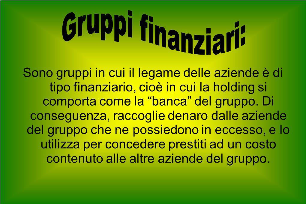 Sono gruppi in cui il legame delle aziende è di tipo finanziario, cioè in cui la holding si comporta come la banca del gruppo.