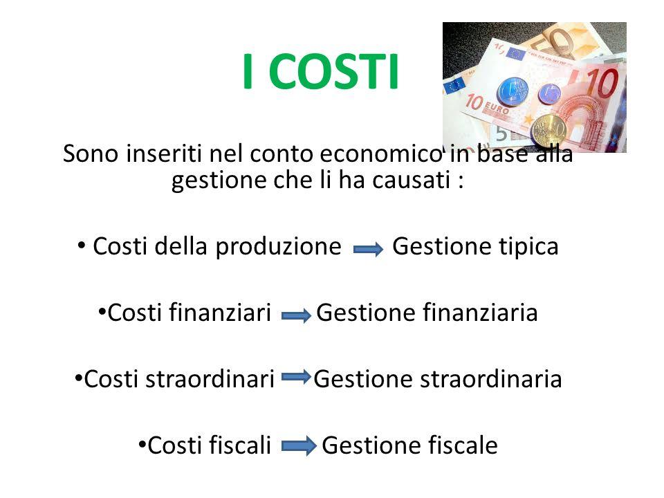I COSTI Sono inseriti nel conto economico in base alla gestione che li ha causati : Costi della produzione Gestione tipica Costi finanziari Gestione finanziaria Costi straordinari Gestione straordinaria Costi fiscali Gestione fiscale