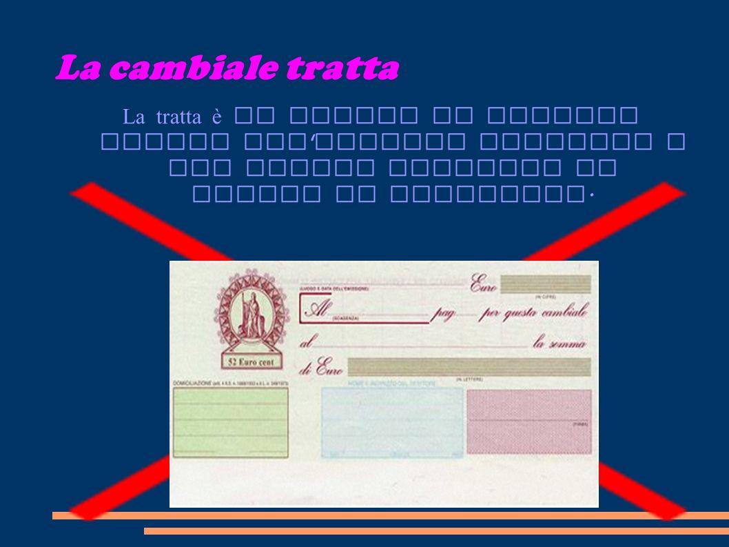 La cambiale tratta La tratta è un titolo di credito simile all ' assegno bancario e che quindi contiene un ORDINE di pagamento.